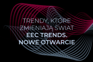 Zmieniamy Polski Przemysł EEC Trends. Nowe otwarcie